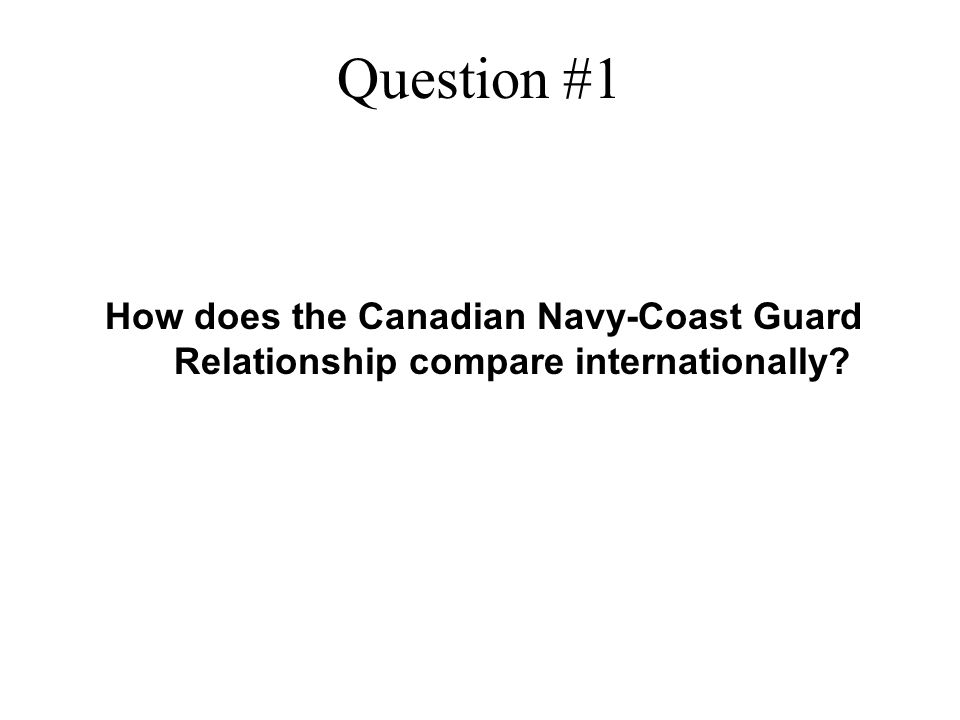 Question #1 How does the Canadian Navy-Coast Guard Relationship compare internationally?