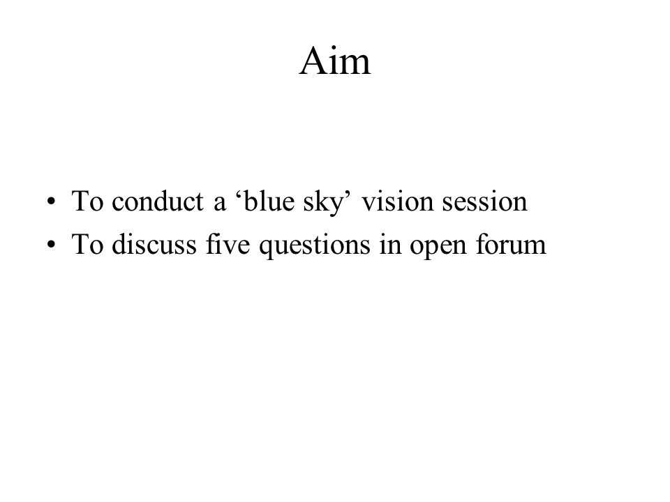 Aim To conduct a 'blue sky' vision session To discuss five questions in open forum