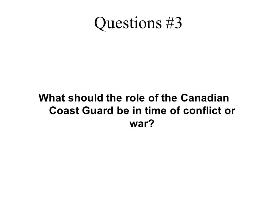 Questions #3 What should the role of the Canadian Coast Guard be in time of conflict or war?