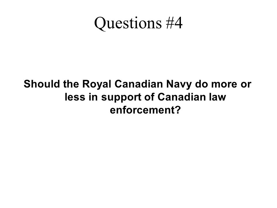 Questions #4 Should the Royal Canadian Navy do more or less in support of Canadian law enforcement?