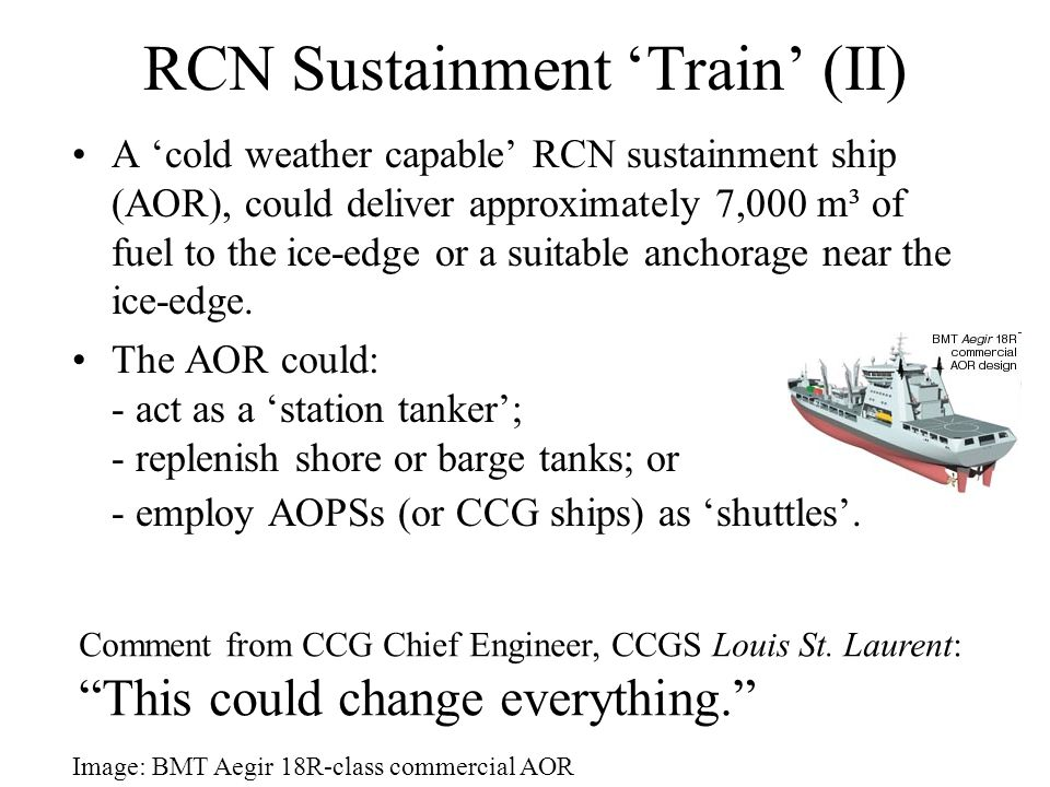 RCN Sustainment 'Train' (II) A 'cold weather capable' RCN sustainment ship (AOR), could deliver approximately 7,000 m³ of fuel to the ice-edge or a suitable anchorage near the ice-edge.