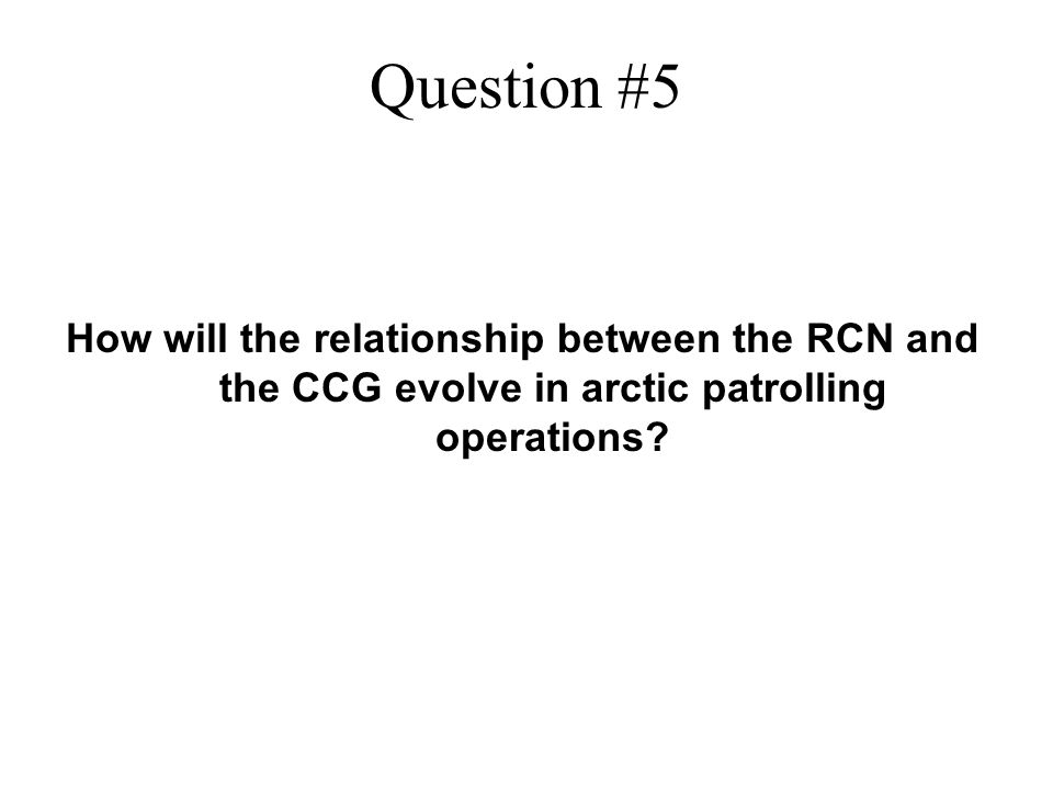 Question #5 How will the relationship between the RCN and the CCG evolve in arctic patrolling operations?
