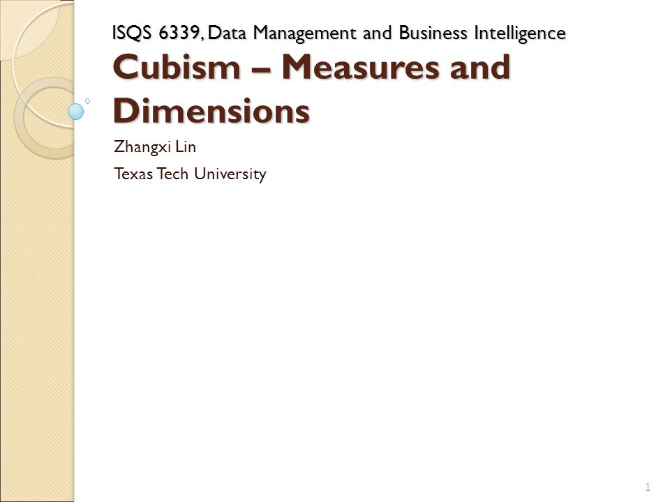 ISQS 6339, Data Management and Business Intelligence Cubism – Measures and Dimensions Zhangxi Lin Texas Tech University 1