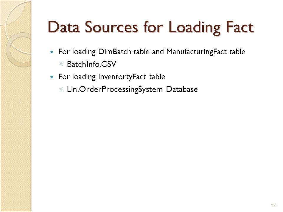 Data Sources for Loading Fact For loading DimBatch table and ManufacturingFact table ◦ BatchInfo.CSV For loading InventortyFact table ◦ Lin.OrderProcessingSystem Database 14