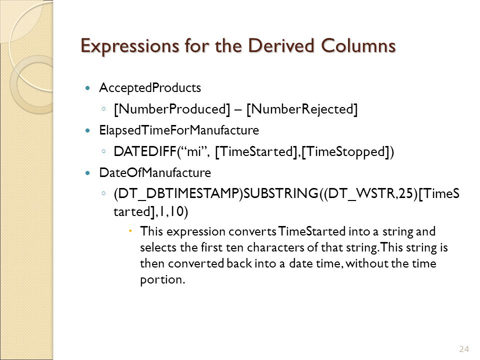 Expressions for the Derived Columns AcceptedProducts ◦ [NumberProduced] – [NumberRejected] ElapsedTimeForManufacture ◦ DATEDIFF( mi , [TimeStarted],[TimeStopped]) DateOfManufacture ◦ (DT_DBTIMESTAMP)SUBSTRING((DT_WSTR,25)[TimeS tarted],1,10)  This expression converts TimeStarted into a string and selects the first ten characters of that string.