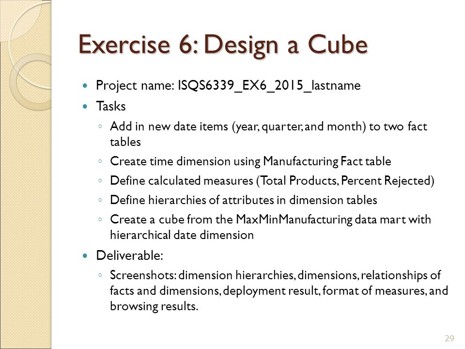 Exercise 6: Design a Cube Project name: ISQS6339_EX6_2015_lastname Tasks ◦ Add in new date items (year, quarter, and month) to two fact tables ◦ Create time dimension using Manufacturing Fact table ◦ Define calculated measures (Total Products, Percent Rejected) ◦ Define hierarchies of attributes in dimension tables ◦ Create a cube from the MaxMinManufacturing data mart with hierarchical date dimension Deliverable: ◦ Screenshots: dimension hierarchies, dimensions, relationships of facts and dimensions, deployment result, format of measures, and browsing results.
