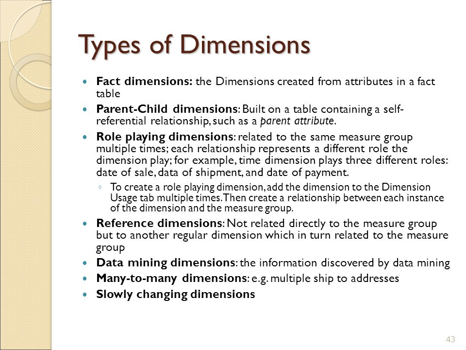 Types of Dimensions Fact dimensions: the Dimensions created from attributes in a fact table Parent-Child dimensions: Built on a table containing a self- referential relationship, such as a parent attribute.