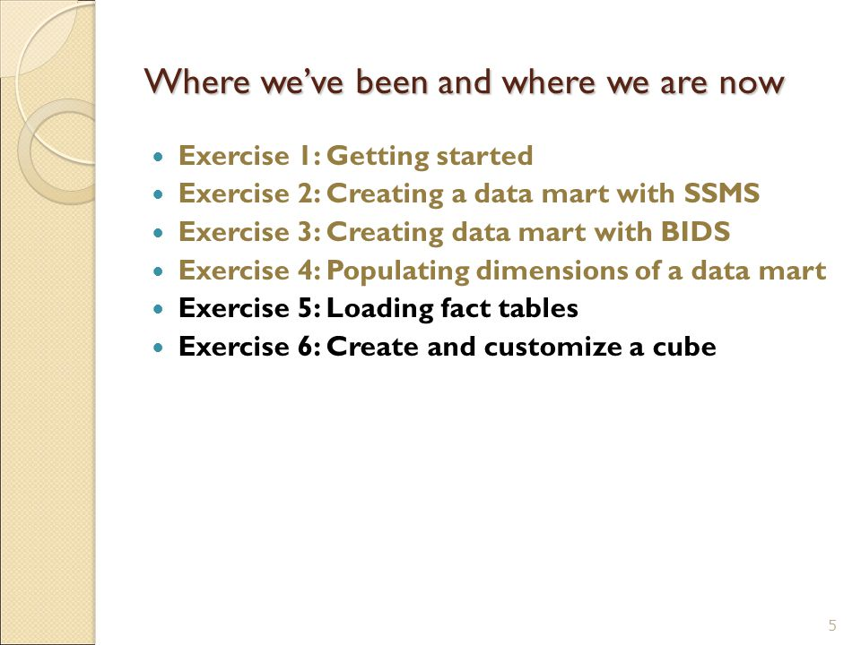 Where we've been and where we are now Exercise 1: Getting started Exercise 2: Creating a data mart with SSMS Exercise 3: Creating data mart with BIDS Exercise 4: Populating dimensions of a data mart Exercise 5: Loading fact tables Exercise 6: Create and customize a cube 5