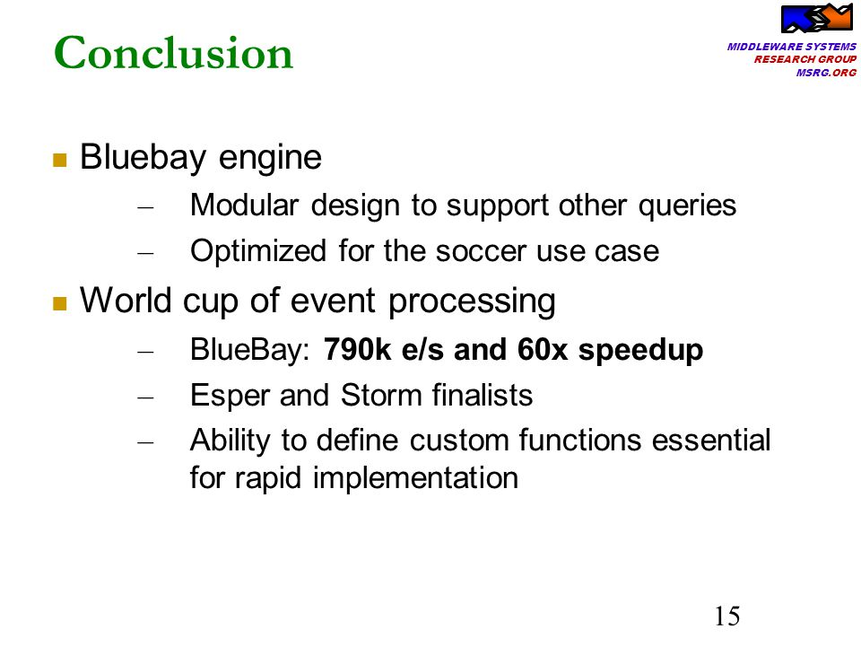 MIDDLEWARE SYSTEMS RESEARCH GROUP MSRG.ORG 15 Bluebay engine – Modular design to support other queries – Optimized for the soccer use case World cup of event processing – BlueBay: 790k e/s and 60x speedup – Esper and Storm finalists – Ability to define custom functions essential for rapid implementation Conclusion