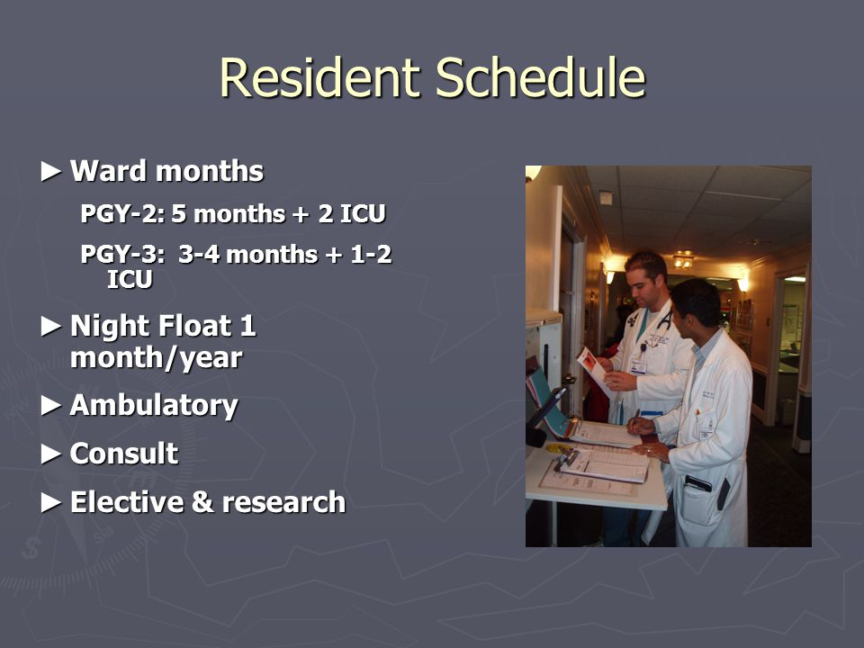 Resident Schedule ► Ward months PGY-2: 5 months + 2 ICU PGY-3: 3-4 months + 1-2 ICU ► Night Float 1 month/year ► Ambulatory ► Consult ► Elective & research