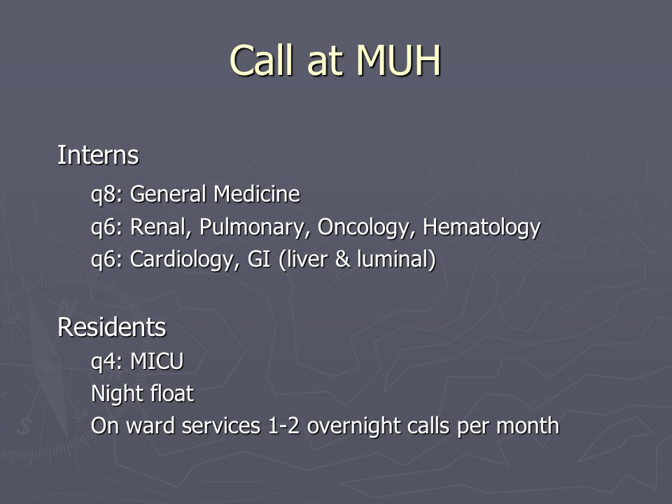 Call at MUH Interns q8: General Medicine q8: General Medicine q6: Renal, Pulmonary, Oncology, Hematology q6: Cardiology, GI (liver & luminal) Residents q4: MICU Night float On ward services 1-2 overnight calls per month