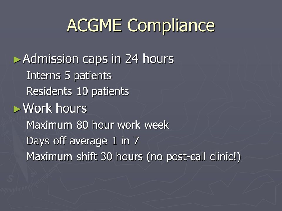 ACGME Compliance ► Admission caps in 24 hours Interns 5 patients Residents 10 patients ► Work hours Maximum 80 hour work week Days off average 1 in 7 Maximum shift 30 hours (no post-call clinic!)