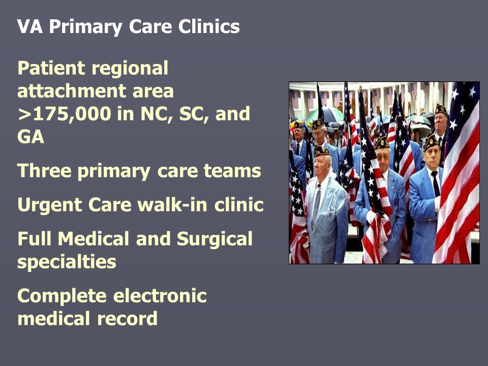 Patient regional attachment area >175,000 in NC, SC, and GA Three primary care teams Urgent Care walk-in clinic Full Medical and Surgical specialties Complete electronic medical record VA Primary Care Clinics