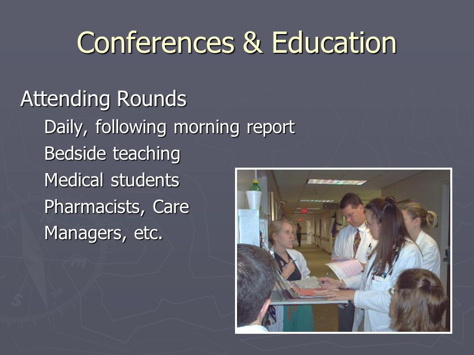 Conferences & Education Attending Rounds Daily, following morning report Bedside teaching Medical students Pharmacists, Care Managers, etc.