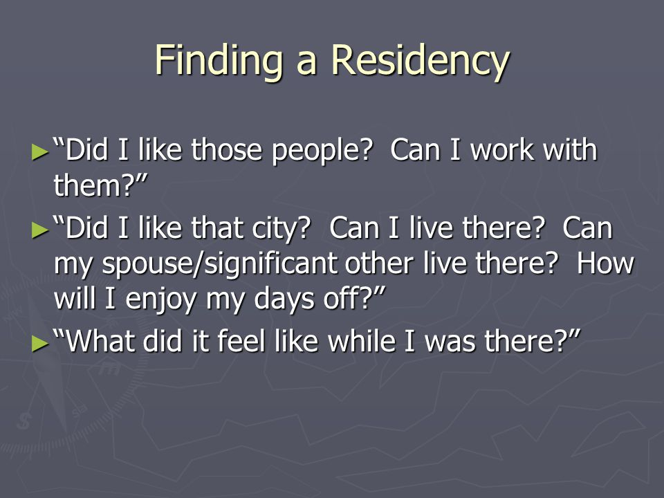 Finding a Residency ► Did I like those people. Can I work with them? ► Did I like that city.