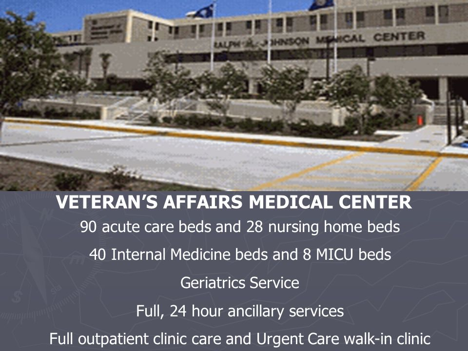 VETERAN'S AFFAIRS MEDICAL CENTER 90 acute care beds and 28 nursing home beds 40 Internal Medicine beds and 8 MICU beds Geriatrics Service Full, 24 hour ancillary services Full outpatient clinic care and Urgent Care walk-in clinic