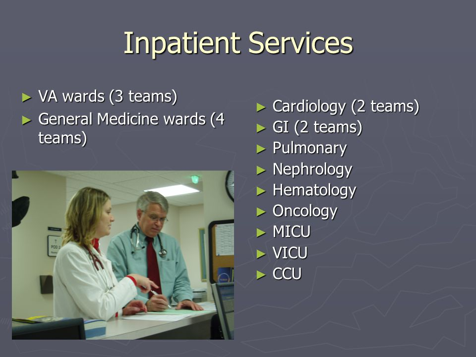 Inpatient Services ► VA wards (3 teams) ► General Medicine wards (4 teams) ► Cardiology (2 teams) ► GI (2 teams) ► Pulmonary ► Nephrology ► Hematology ► Oncology ► MICU ► VICU ► CCU