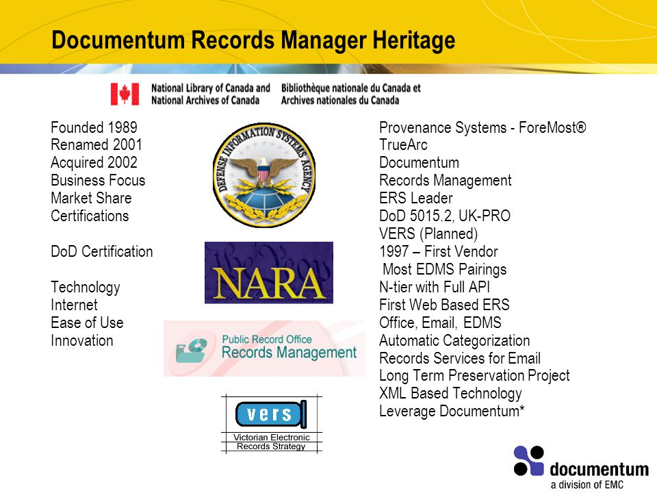 Documentum Records Manager Heritage Founded 1989Provenance Systems - ForeMost® Renamed 2001TrueArc Acquired 2002Documentum Business FocusRecords Management Market Share ERS Leader CertificationsDoD 5015.2, UK-PRO VERS (Planned) DoD Certification 1997 – First Vendor Most EDMS Pairings Technology N-tier with Full API Internet First Web Based ERS Ease of Use Office, Email, EDMS Innovation Automatic Categorization Records Services for Email Long Term Preservation Project XML Based Technology Leverage Documentum*