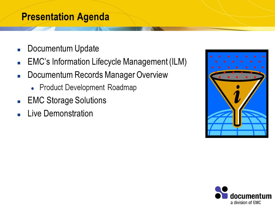 Presentation Agenda Documentum Update EMC's Information Lifecycle Management (ILM) Documentum Records Manager Overview Product Development Roadmap EMC Storage Solutions Live Demonstration