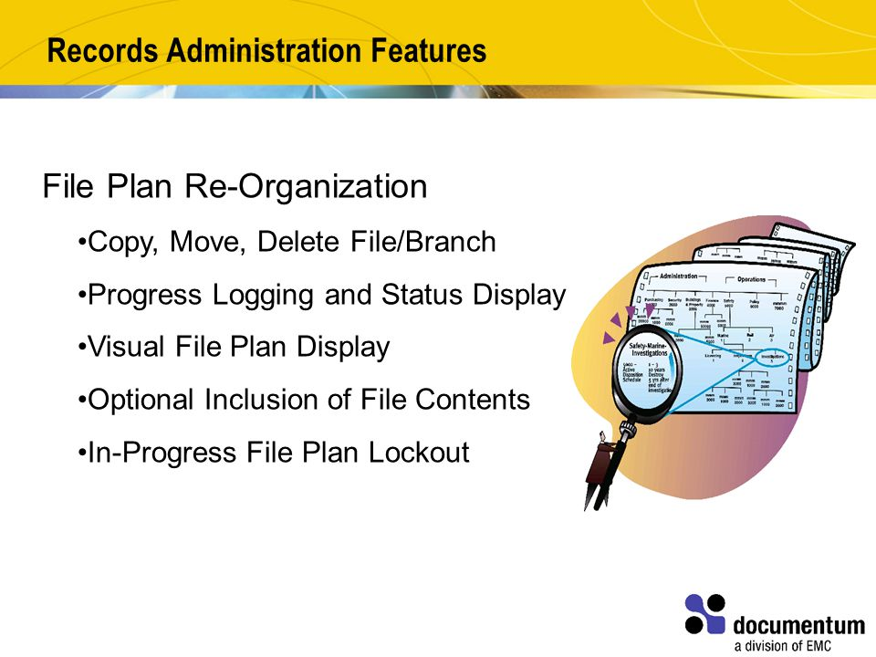 Records Administration Features File Plan Re-Organization Copy, Move, Delete File/Branch Progress Logging and Status Display Visual File Plan Display Optional Inclusion of File Contents In-Progress File Plan Lockout