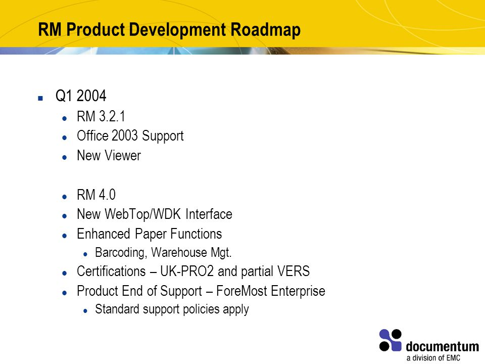 RM Product Development Roadmap Q1 2004 RM 3.2.1 Office 2003 Support New Viewer RM 4.0 New WebTop/WDK Interface Enhanced Paper Functions Barcoding, Warehouse Mgt.