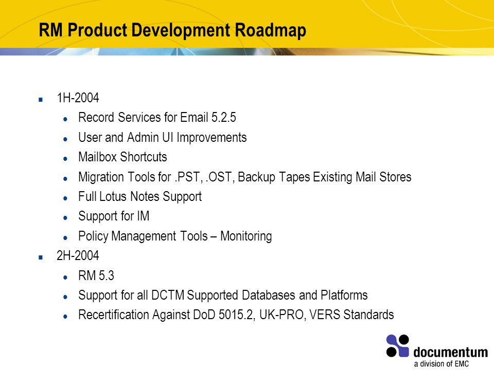 RM Product Development Roadmap 1H-2004 Record Services for Email 5.2.5 User and Admin UI Improvements Mailbox Shortcuts Migration Tools for.PST,.OST, Backup Tapes Existing Mail Stores Full Lotus Notes Support Support for IM Policy Management Tools – Monitoring 2H-2004 RM 5.3 Support for all DCTM Supported Databases and Platforms Recertification Against DoD 5015.2, UK-PRO, VERS Standards