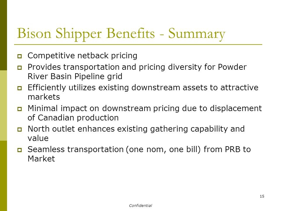 Confidential 15 Bison Shipper Benefits - Summary  Competitive netback pricing  Provides transportation and pricing diversity for Powder River Basin Pipeline grid  Efficiently utilizes existing downstream assets to attractive markets  Minimal impact on downstream pricing due to displacement of Canadian production  North outlet enhances existing gathering capability and value  Seamless transportation (one nom, one bill) from PRB to Market