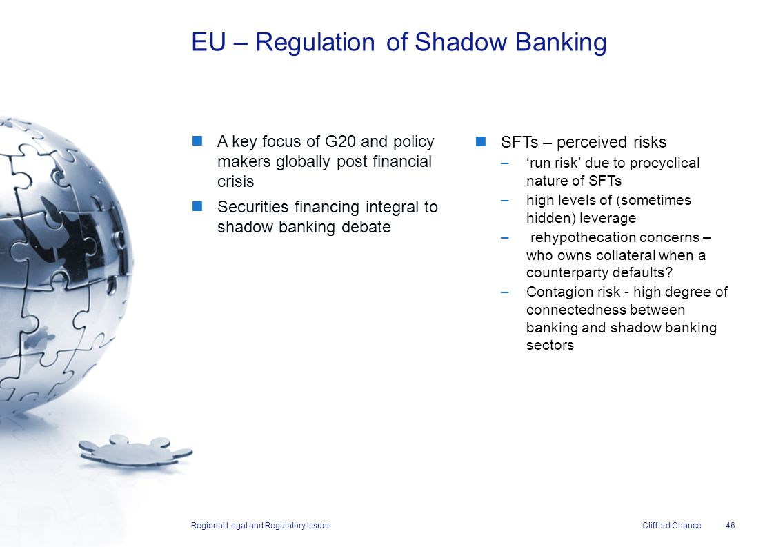 Clifford Chance A key focus of G20 and policy makers globally post financial crisis Securities financing integral to shadow banking debate EU – Regula