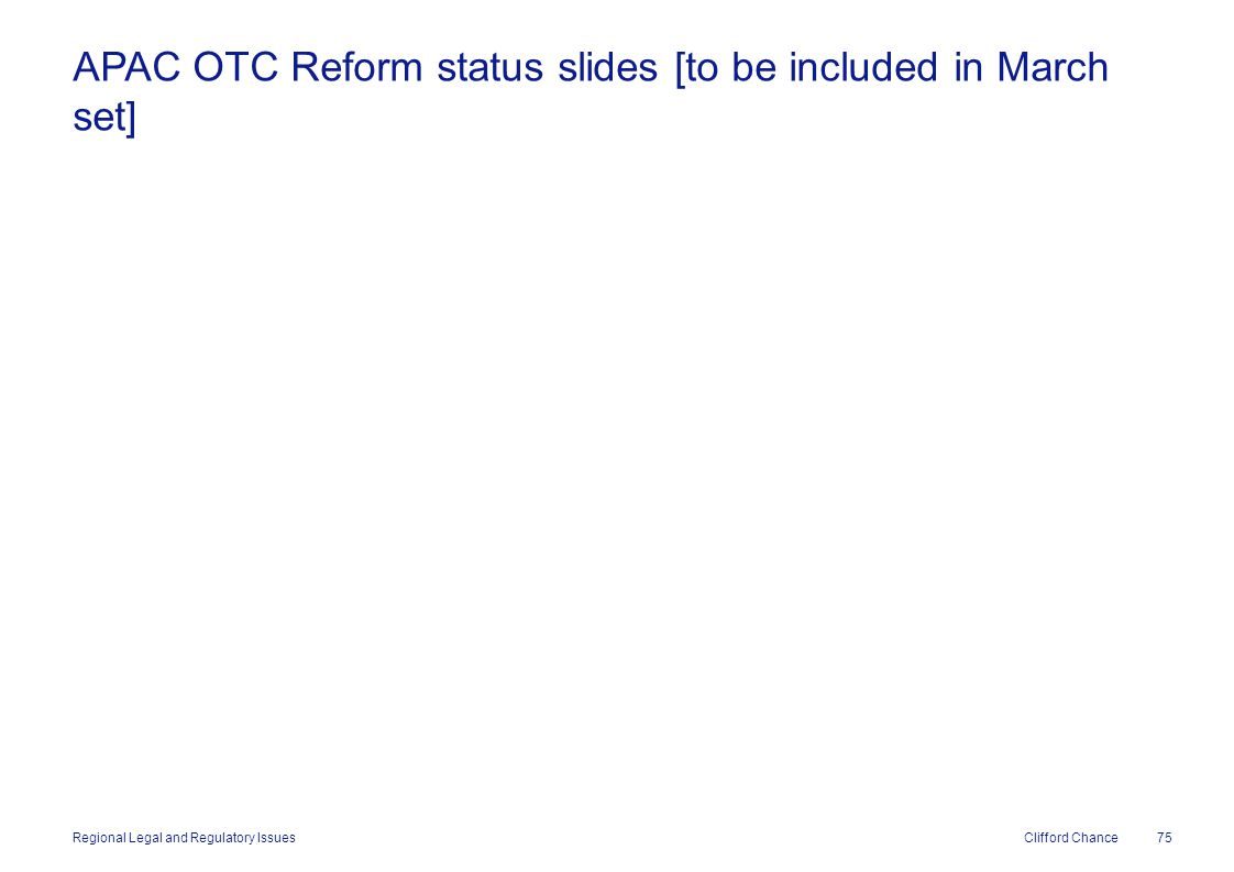 Clifford Chance APAC OTC Reform status slides [to be included in March set] 75 Regional Legal and Regulatory Issues