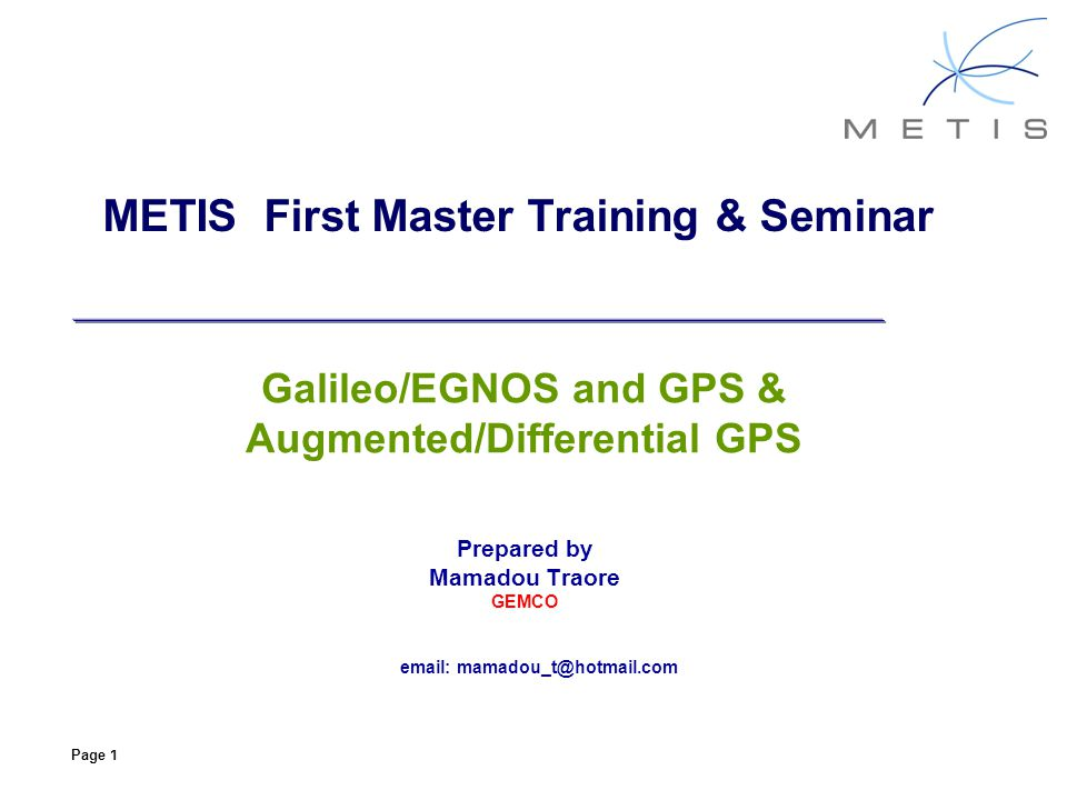 Page 1 METIS First Master Training & Seminar Galileo/EGNOS and GPS & Augmented/Differential GPS Prepared by Mamadou Traore GEMCO email: mamadou_t@hotm
