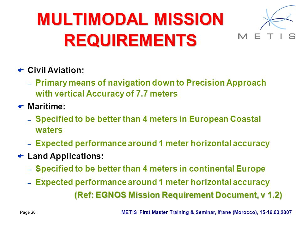 Page 26 METIS First Master Training & Seminar, Ifrane (Morocco), 15-16.03.2007 MULTIMODAL MISSION REQUIREMENTS  Civil Aviation: – Primary means of na