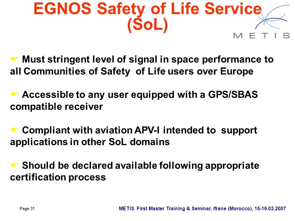 Page 31 METIS First Master Training & Seminar, Ifrane (Morocco), 15-16.03.2007 EGNOS Safety of Life Service (SoL)  Must stringent level of signal in