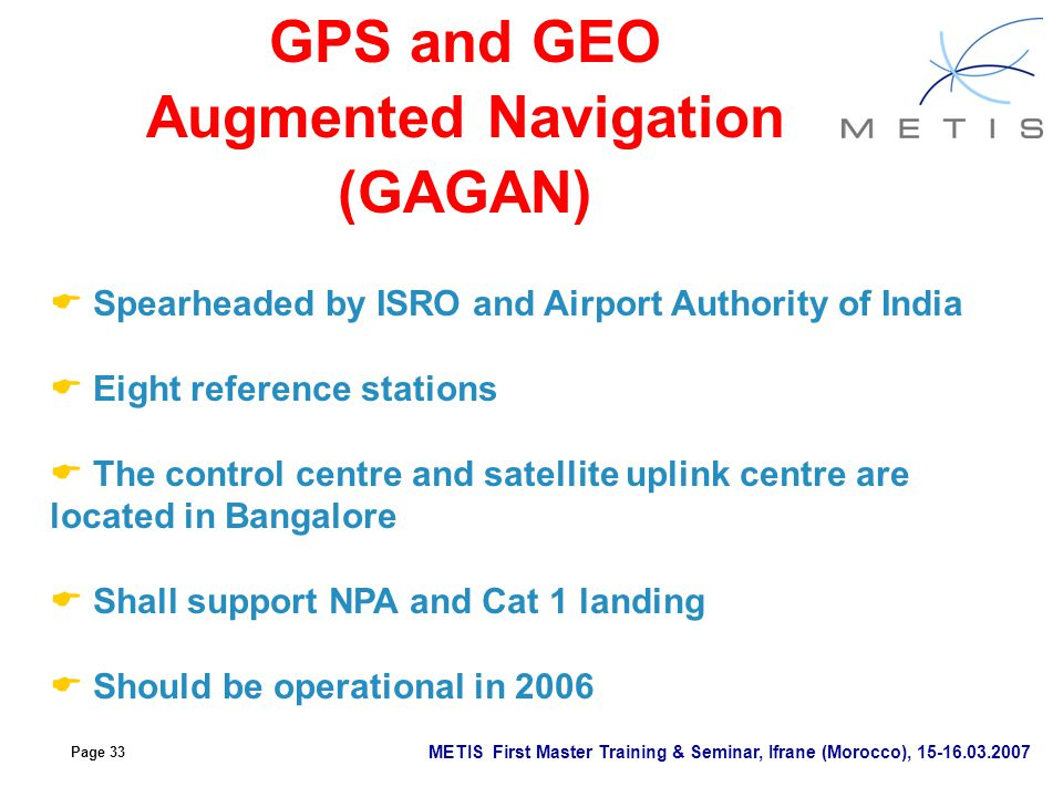 Page 33 METIS First Master Training & Seminar, Ifrane (Morocco), 15-16.03.2007 GPS and GEO Augmented Navigation (GAGAN)  Spearheaded by ISRO and Airp