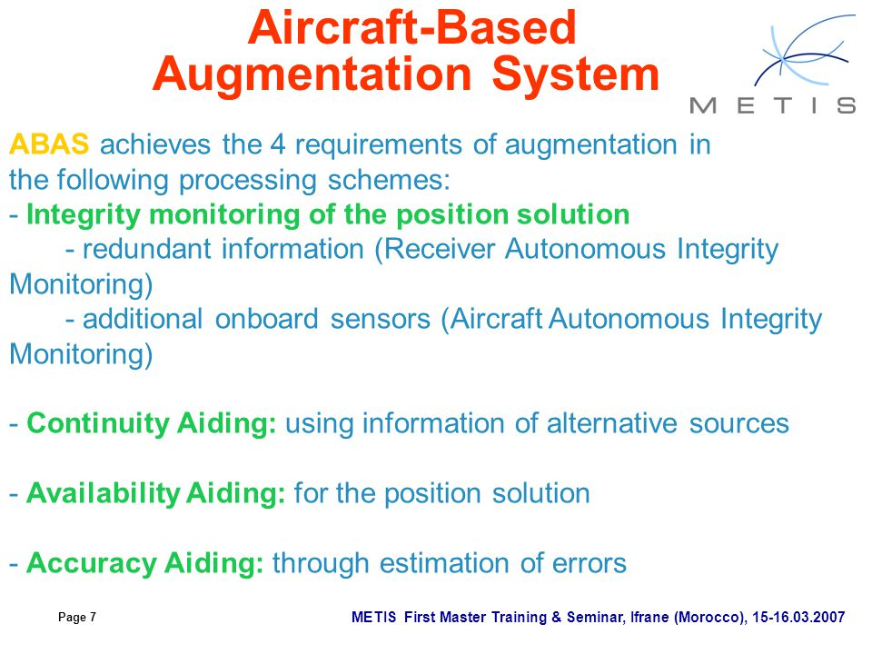 Page 7 METIS First Master Training & Seminar, Ifrane (Morocco), 15-16.03.2007 Aircraft-Based Augmentation System ABAS achieves the 4 requirements of a