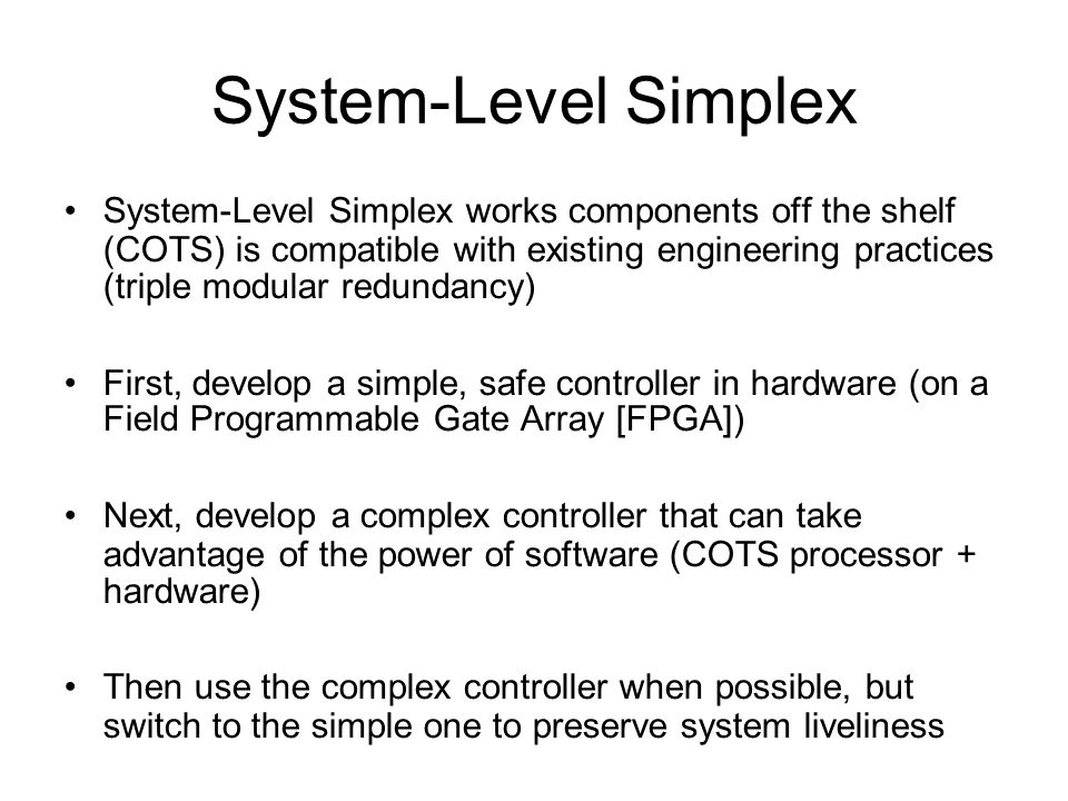 System-Level Simplex System-Level Simplex works components off the shelf (COTS) is compatible with existing engineering practices (triple modular redundancy)‏ First, develop a simple, safe controller in hardware (on a Field Programmable Gate Array [FPGA])‏ Next, develop a complex controller that can take advantage of the power of software (COTS processor + hardware)‏ Then use the complex controller when possible, but switch to the simple one to preserve system liveliness