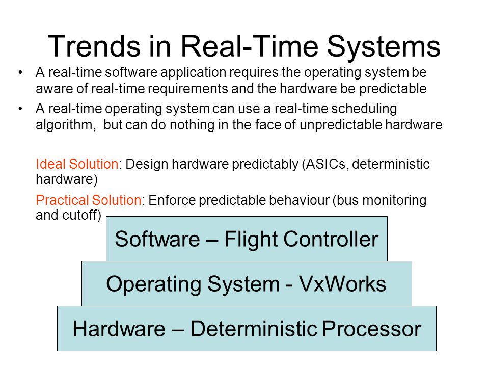 Trends in Real-Time Systems A real-time software application requires the operating system be aware of real-time requirements and the hardware be predictable A real-time operating system can use a real-time scheduling algorithm, but can do nothing in the face of unpredictable hardware Ideal Solution: Design hardware predictably (ASICs, deterministic hardware)‏ Practical Solution: Enforce predictable behaviour (bus monitoring and cutoff)‏ Hardware – Deterministic Processor Operating System - VxWorks Software – Flight Controller