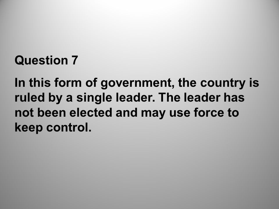 Question 7 In this form of government, the country is ruled by a single leader.