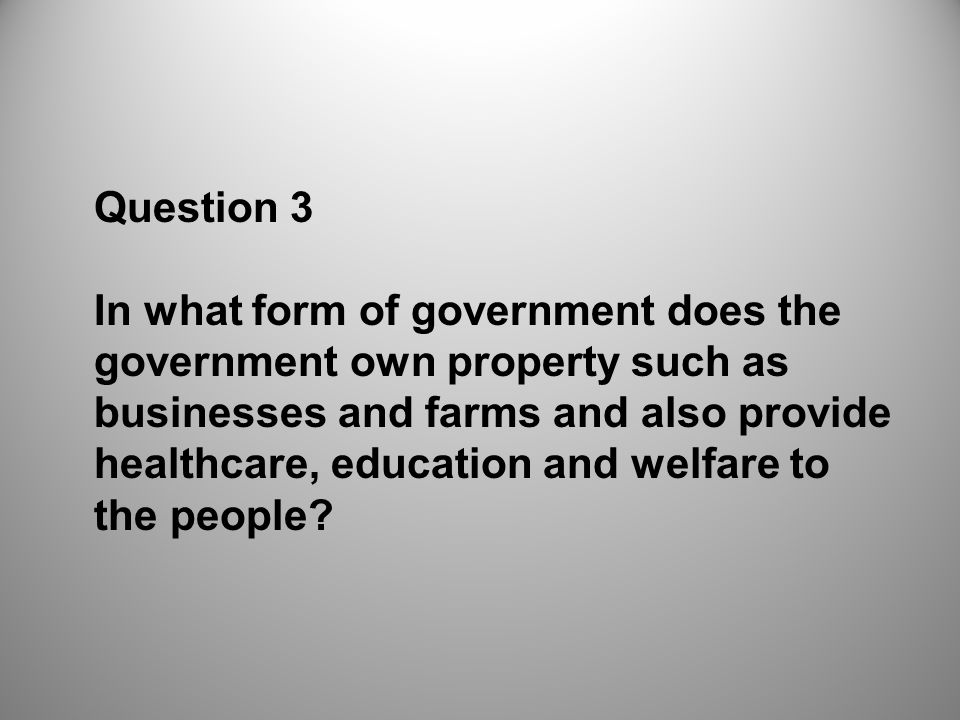 Question 3 In what form of government does the government own property such as businesses and farms and also provide healthcare, education and welfare to the people?