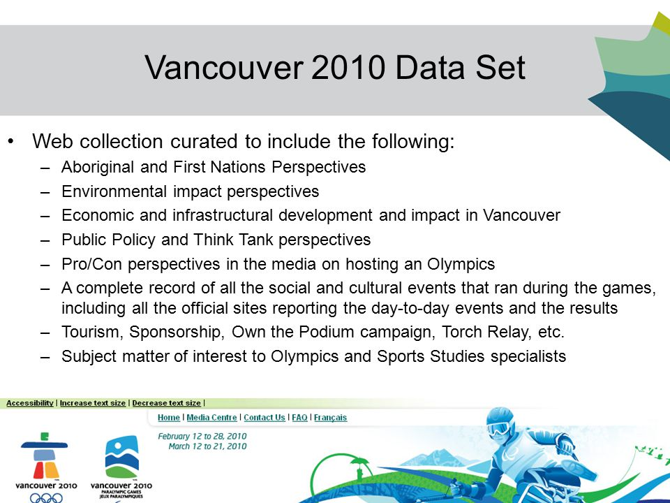 20 Vancouver 2010 Data Set Web collection curated to include the following: –Aboriginal and First Nations Perspectives –Environmental impact perspectives –Economic and infrastructural development and impact in Vancouver –Public Policy and Think Tank perspectives –Pro/Con perspectives in the media on hosting an Olympics –A complete record of all the social and cultural events that ran during the games, including all the official sites reporting the day-to-day events and the results –Tourism, Sponsorship, Own the Podium campaign, Torch Relay, etc.