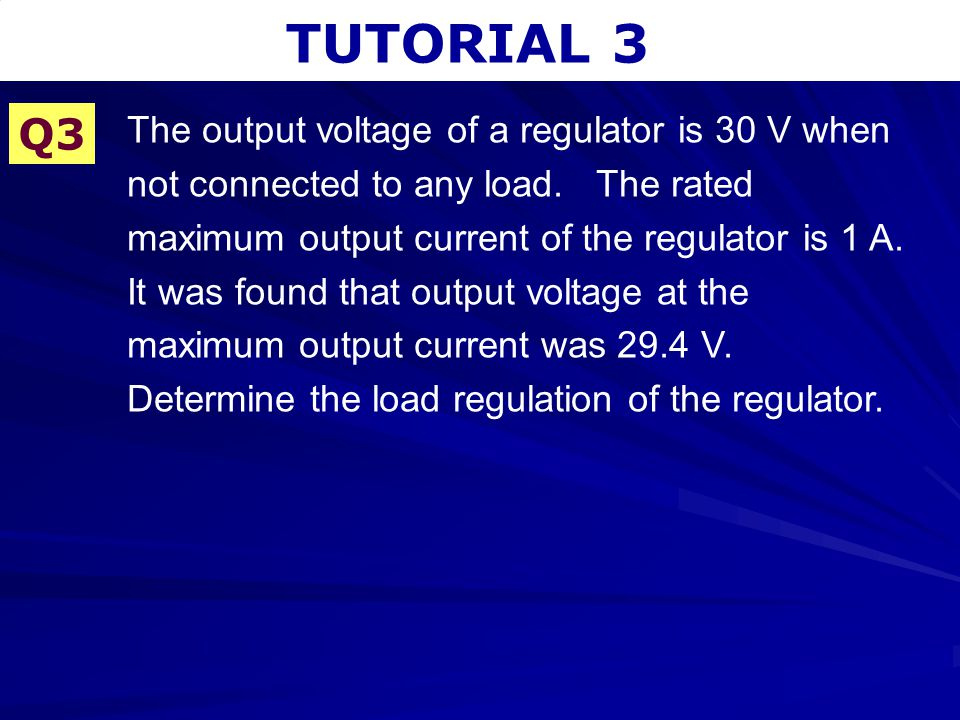 TUTORIAL 3 Q3 The output voltage of a regulator is 30 V when not connected to any load. The rated maximum output current of the regulator is 1 A. It w