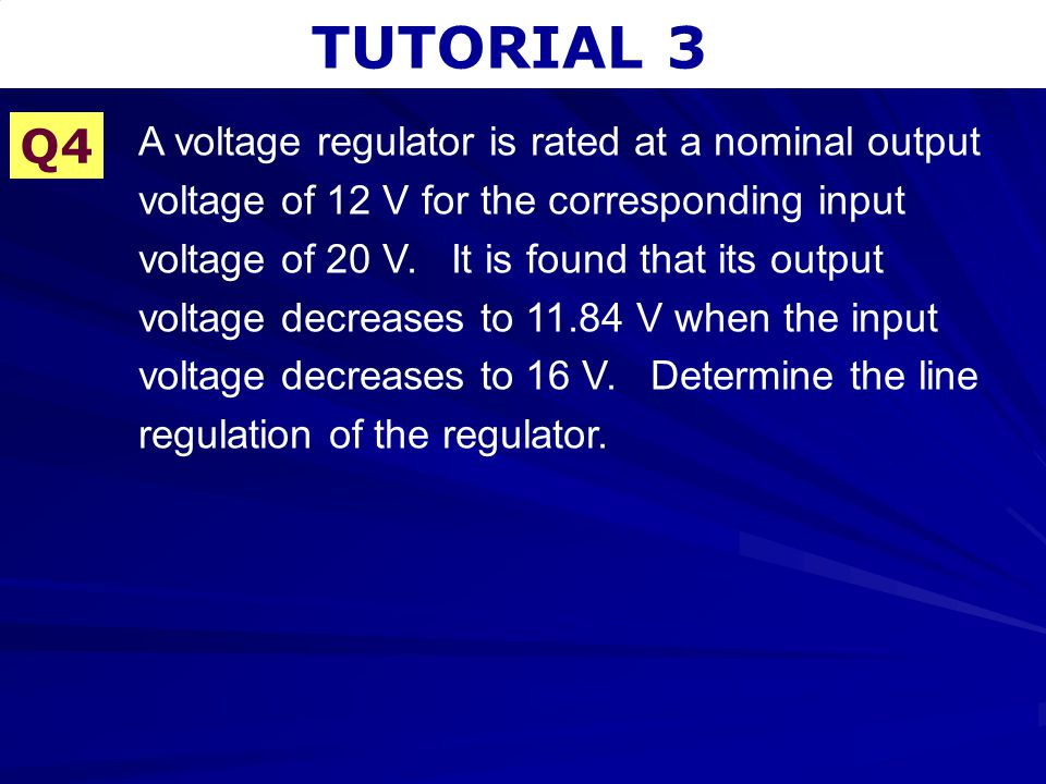 TUTORIAL 3 Q4 A voltage regulator is rated at a nominal output voltage of 12 V for the corresponding input voltage of 20 V. It is found that its outpu