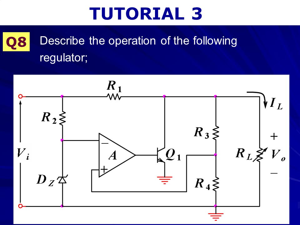 TUTORIAL 3 Q8 Describe the operation of the following regulator;