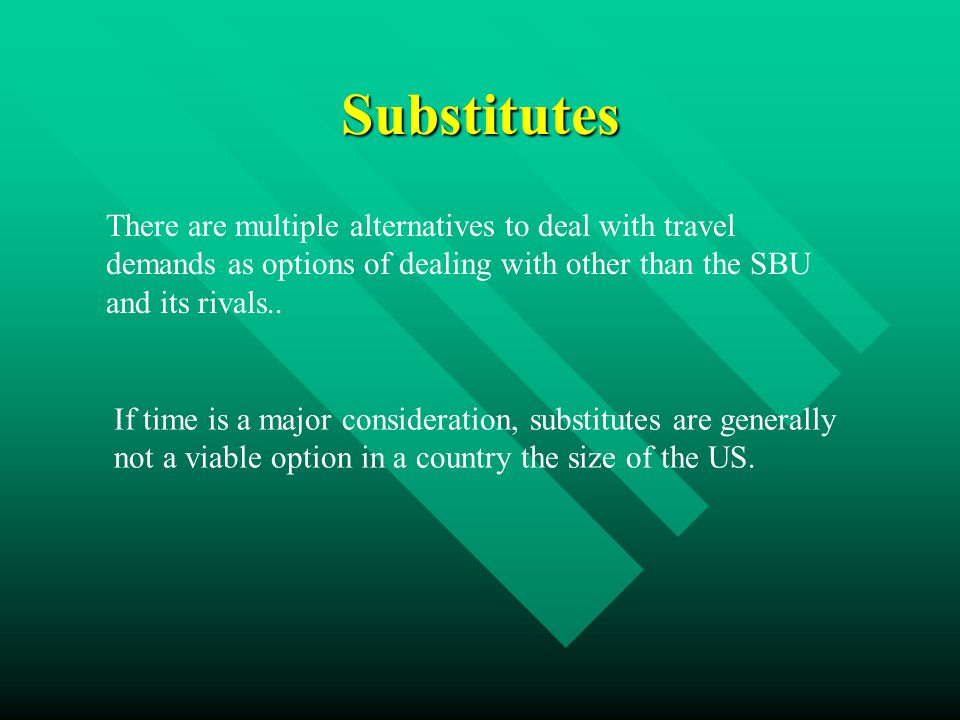 Substitutes There are multiple alternatives to deal with travel demands as options of dealing with other than the SBU and its rivals..