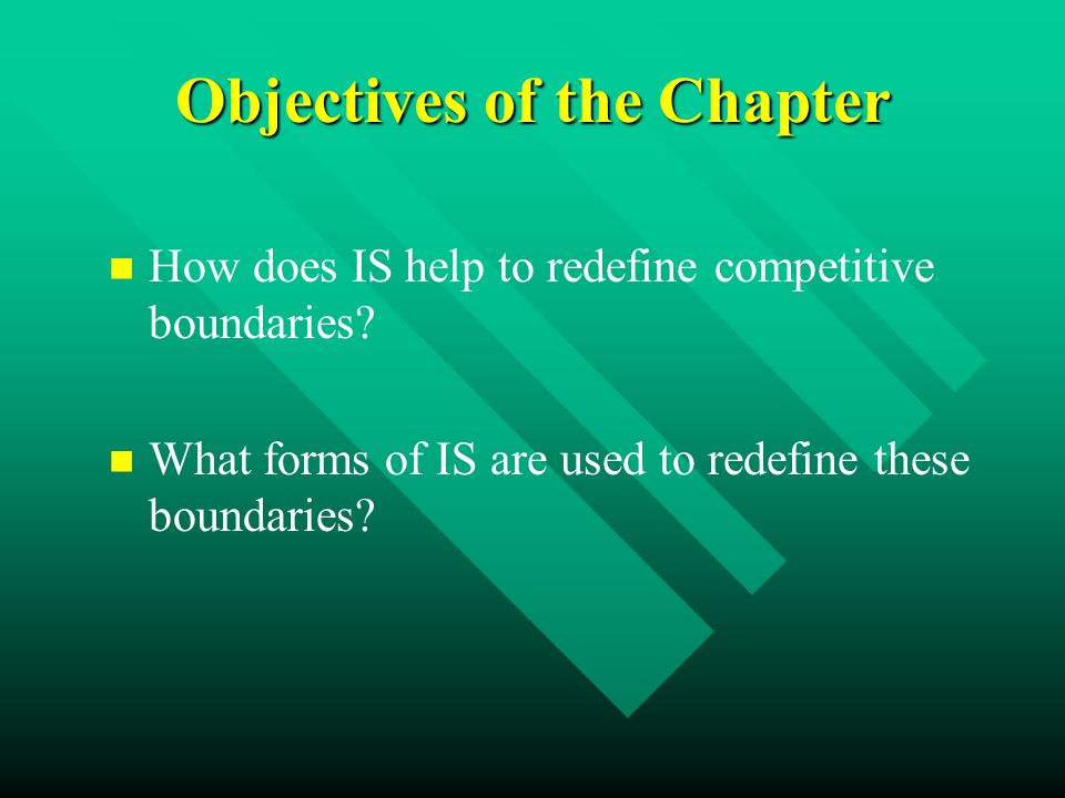 Objectives of the Chapter How does IS help to redefine competitive boundaries.