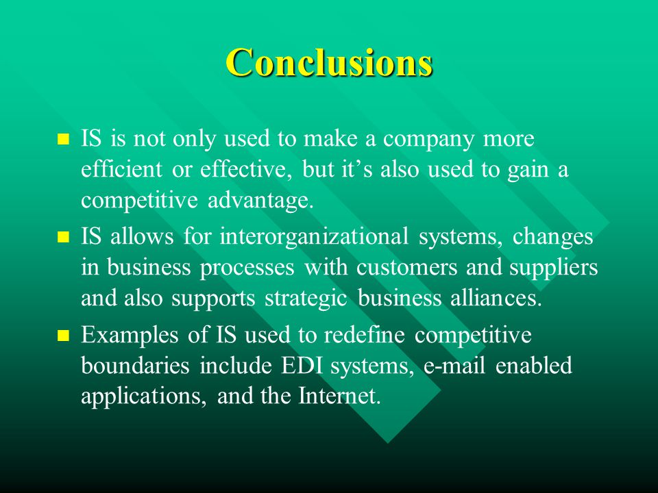 Conclusions IS is not only used to make a company more efficient or effective, but it's also used to gain a competitive advantage.