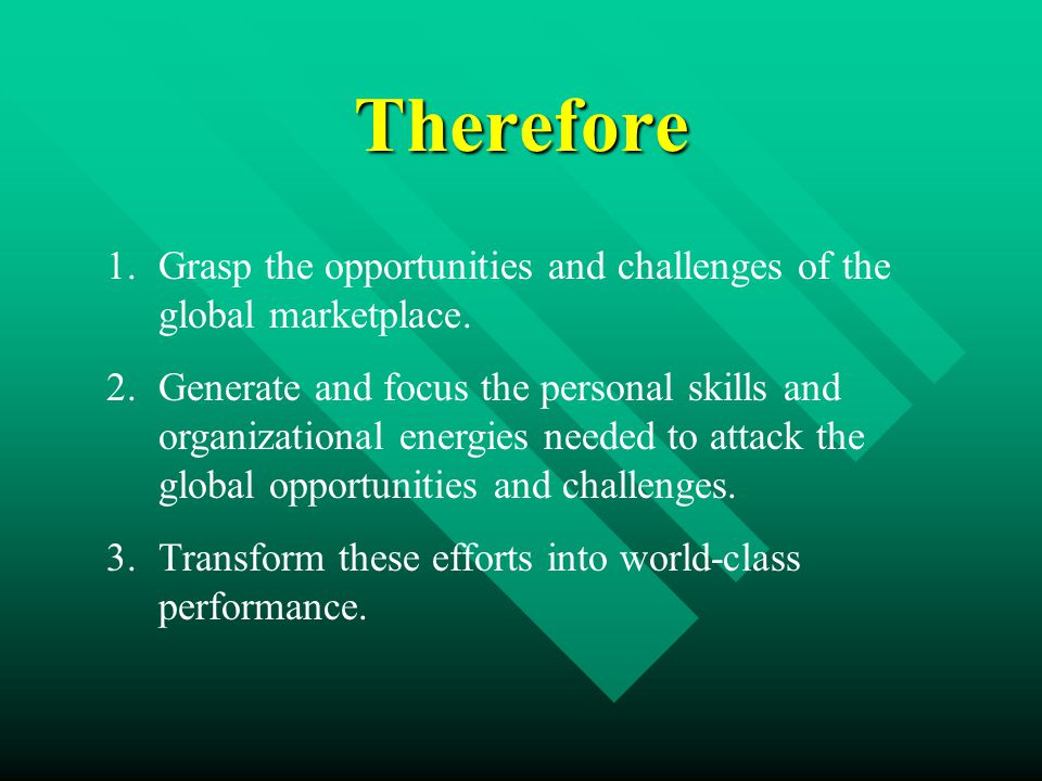Therefore 1.Grasp the opportunities and challenges of the global marketplace.