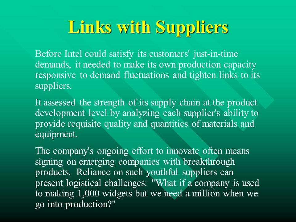 Links with Suppliers Before Intel could satisfy its customers just-in-time demands, it needed to make its own production capacity responsive to demand fluctuations and tighten links to its suppliers.