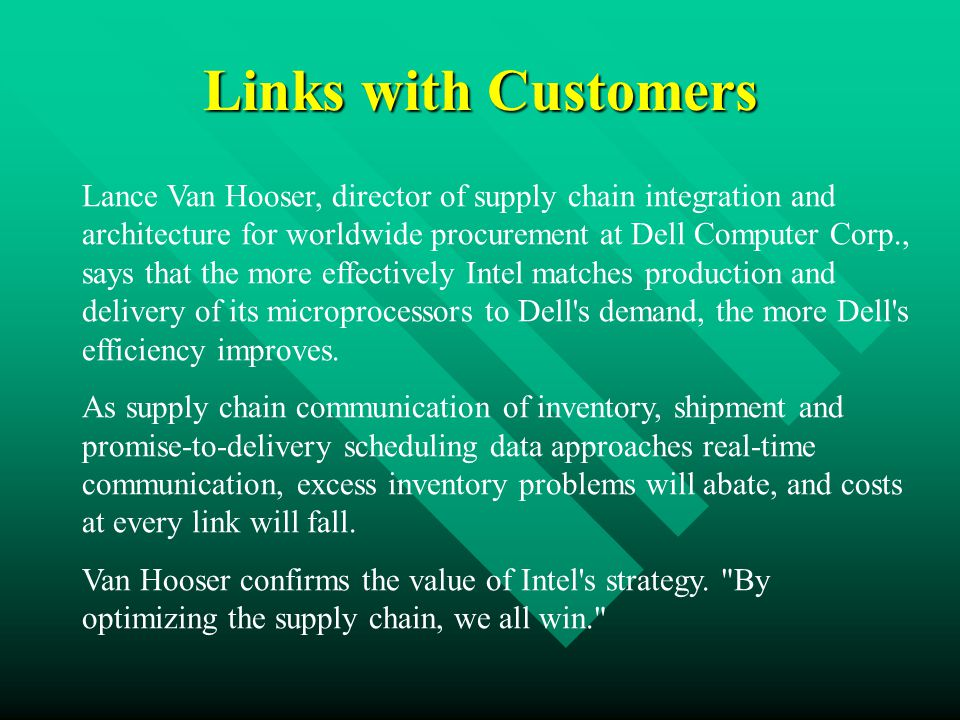 Links with Customers Lance Van Hooser, director of supply chain integration and architecture for worldwide procurement at Dell Computer Corp., says that the more effectively Intel matches production and delivery of its microprocessors to Dell s demand, the more Dell s efficiency improves.