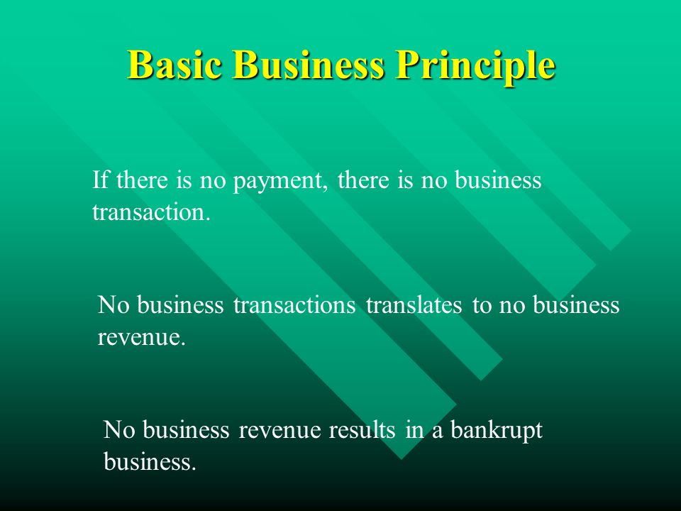 Basic Business Principle If there is no payment, there is no business transaction.