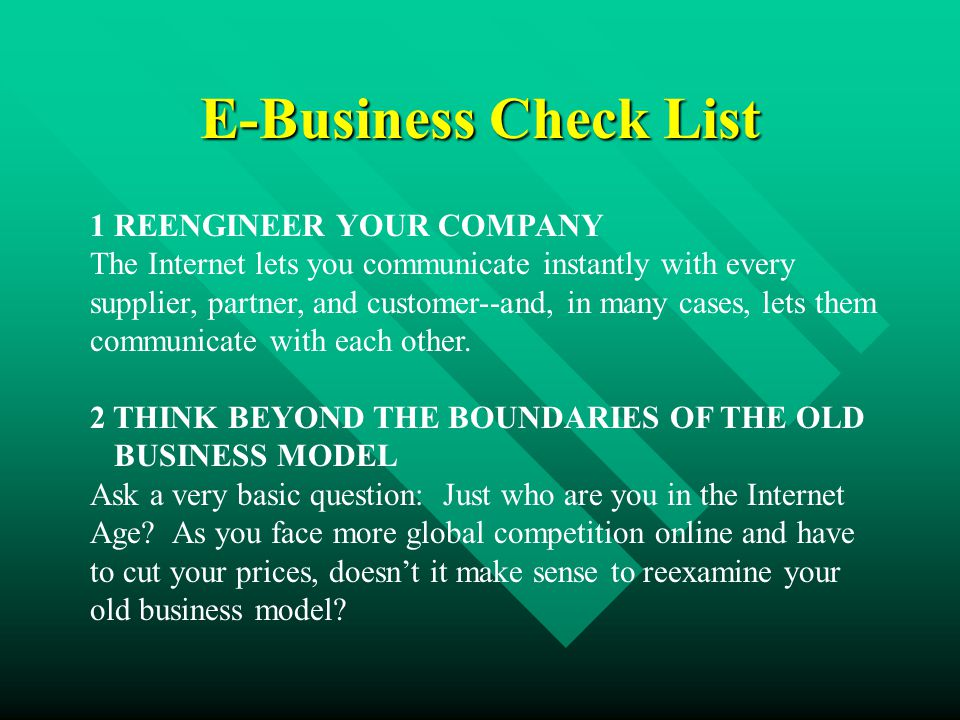 E-Business Check List 1 REENGINEER YOUR COMPANY The Internet lets you communicate instantly with every supplier, partner, and customer--and, in many cases, lets them communicate with each other.